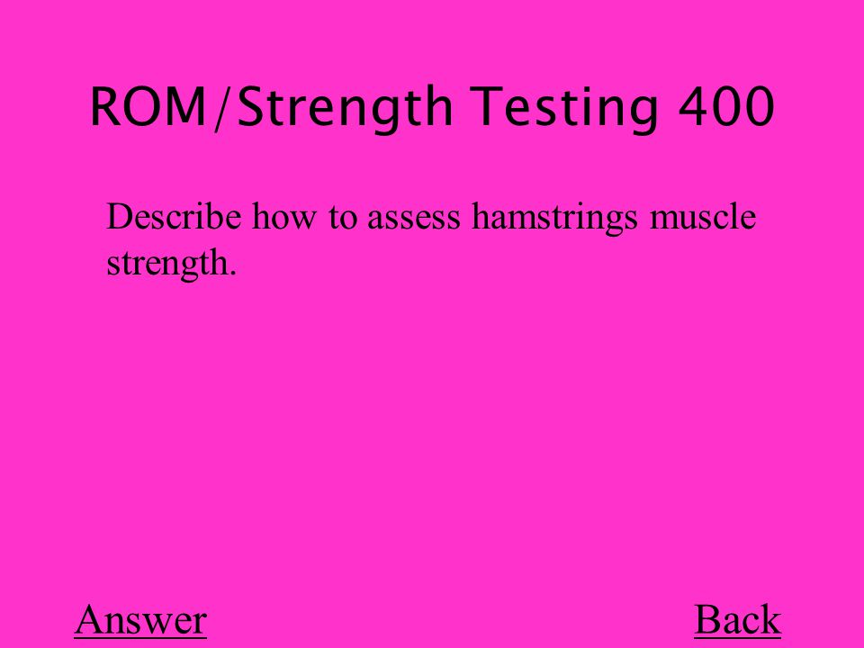 ROM/Strength Testing 400 Back Describe how to assess hamstrings muscle strength. Answer