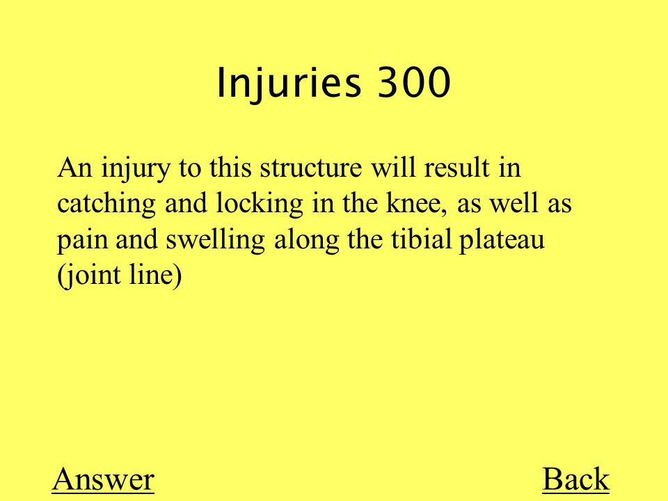 Injuries 300 Back An injury to this structure will result in catching and locking in the knee, as well as pain and swelling along the tibial plateau (joint line) Answer