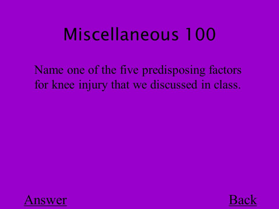 Miscellaneous 100 Back Name one of the five predisposing factors for knee injury that we discussed in class.