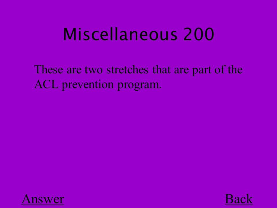 Miscellaneous 200 Back These are two stretches that are part of the ACL prevention program. Answer