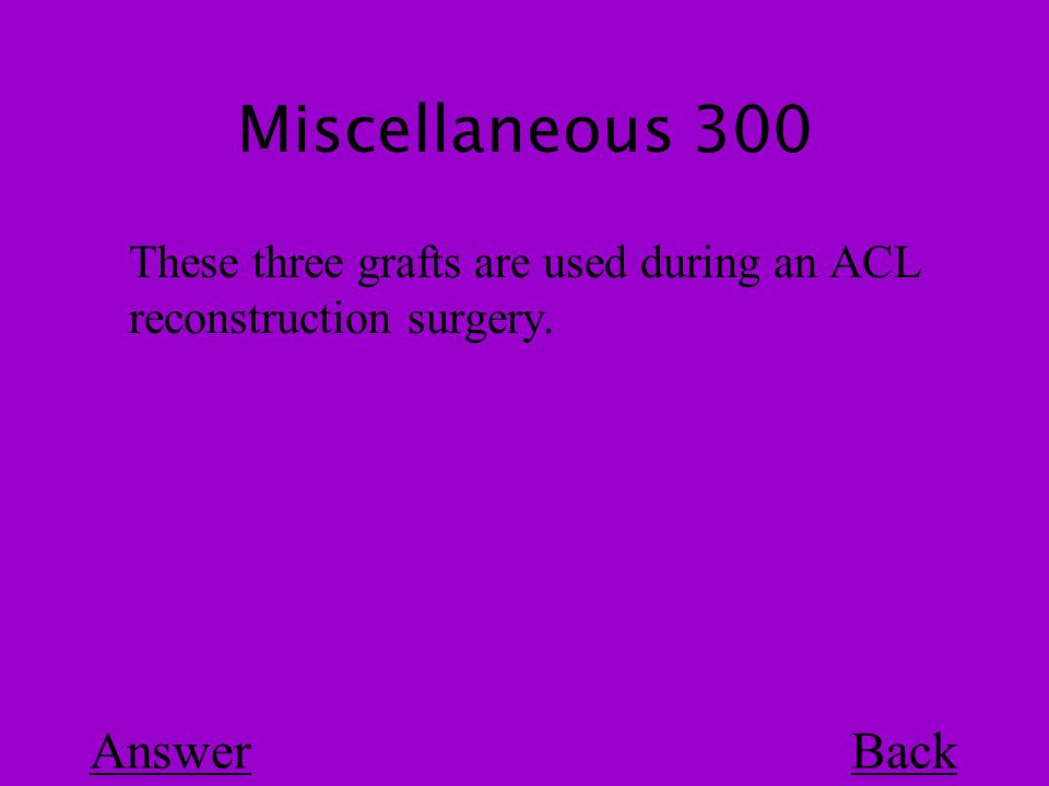 Miscellaneous 300 Back These three grafts are used during an ACL reconstruction surgery. Answer