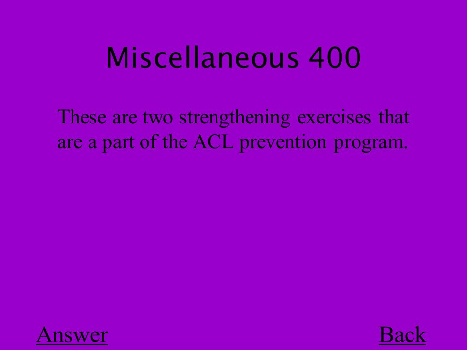 Miscellaneous 400 Back These are two strengthening exercises that are a part of the ACL prevention program.