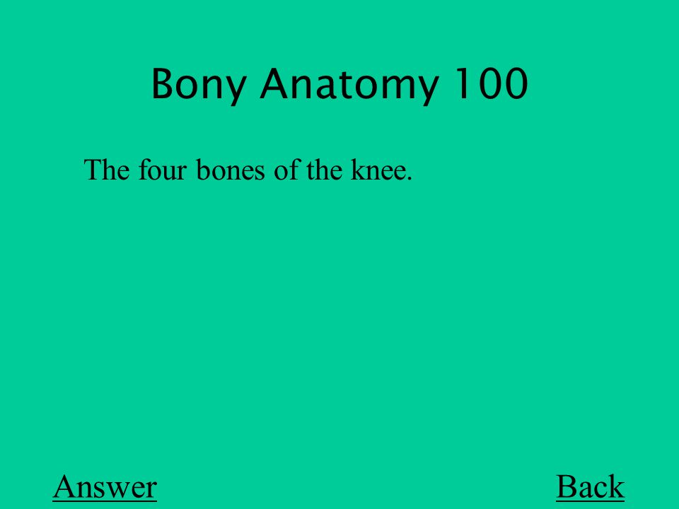 Bony Anatomy 100 Back The four bones of the knee. Answer