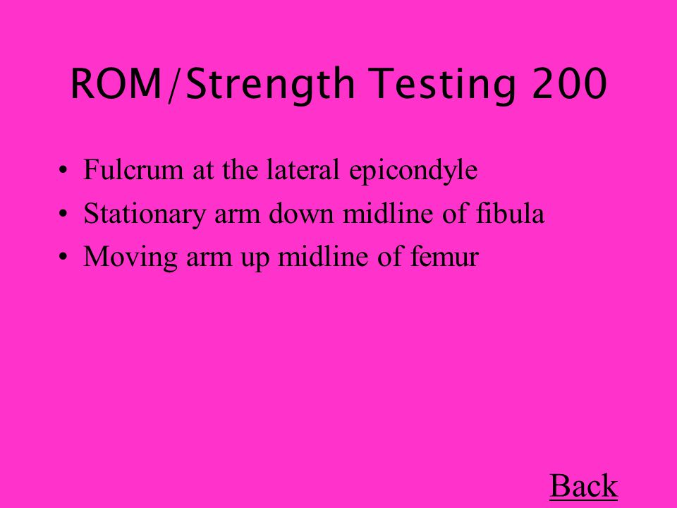 ROM/Strength Testing 200 Fulcrum at the lateral epicondyle Stationary arm down midline of fibula Moving arm up midline of femur Back