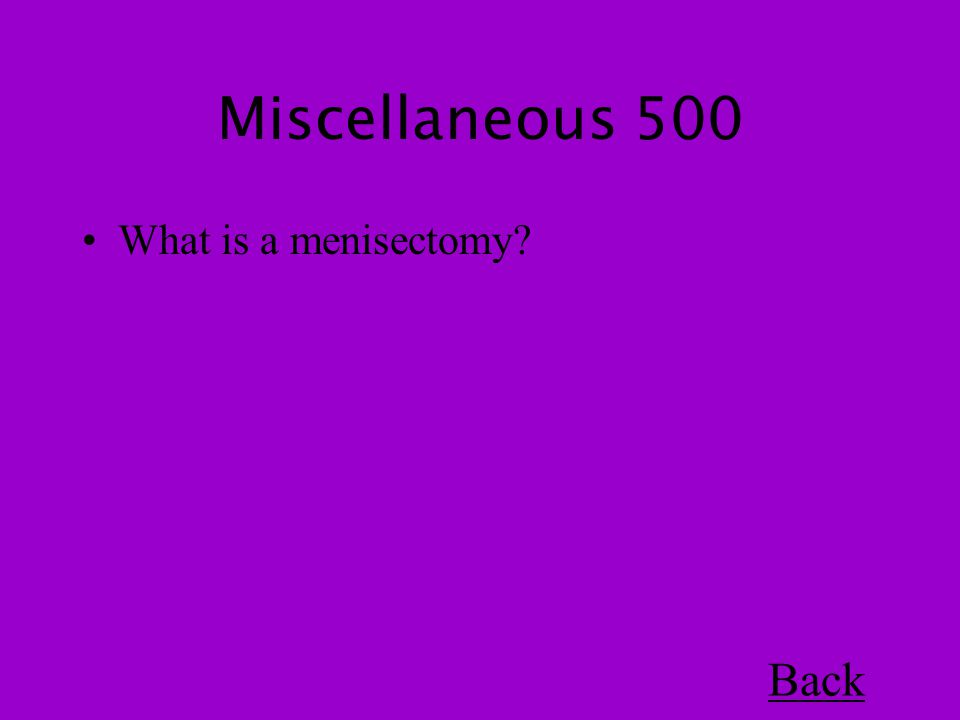 Miscellaneous 500 What is a menisectomy Back