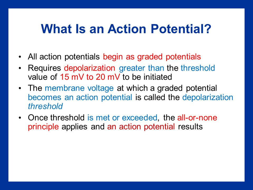 What Is an Action Potential? All action potentials begin as graded potentials Requires depolarization greater than the threshold value of 15 mV to 20