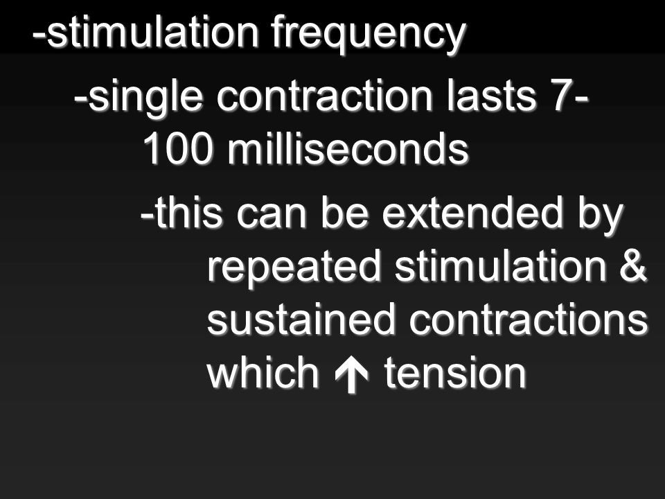 -stimulation frequency -single contraction lasts 7- 100 milliseconds -this can be extended by repeated stimulation & sustained contractions which  tension