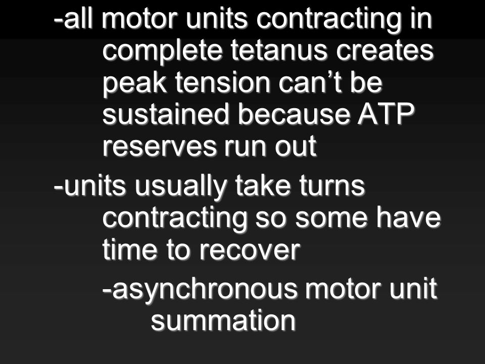 -all motor units contracting in complete tetanus creates peak tension can't be sustained because ATP reserves run out -units usually take turns contracting so some have time to recover -asynchronous motor unit summation