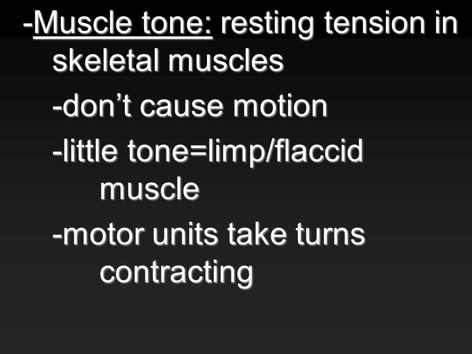 -Muscle tone: resting tension in skeletal muscles -don't cause motion -little tone=limp/flaccid muscle -motor units take turns contracting