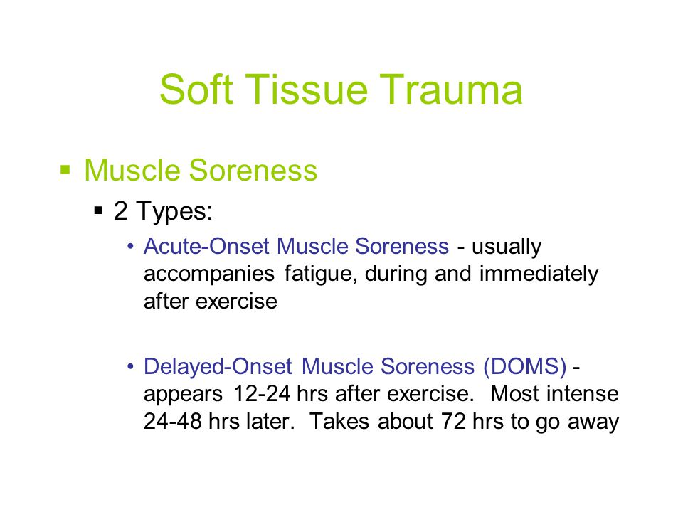 Soft Tissue Trauma  Muscle Soreness  2 Types: Acute-Onset Muscle Soreness - usually accompanies fatigue, during and immediately after exercise Delayed-Onset Muscle Soreness (DOMS) - appears 12-24 hrs after exercise.