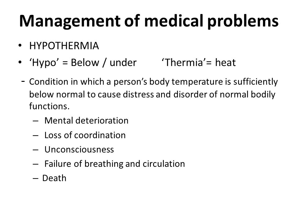 Management of medical problems HYPOTHERMIA 'Hypo' = Below / under 'Thermia'= heat - Condition in which a person's body temperature is sufficiently below normal to cause distress and disorder of normal bodily functions.