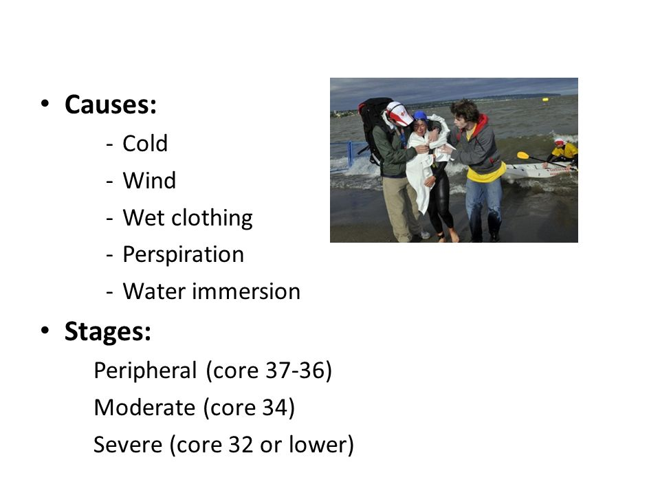 Hypothermia Causes: -Cold -Wind -Wet clothing -Perspiration -Water immersion Stages: Peripheral (core 37-36) Moderate (core 34) Severe (core 32 or lower)