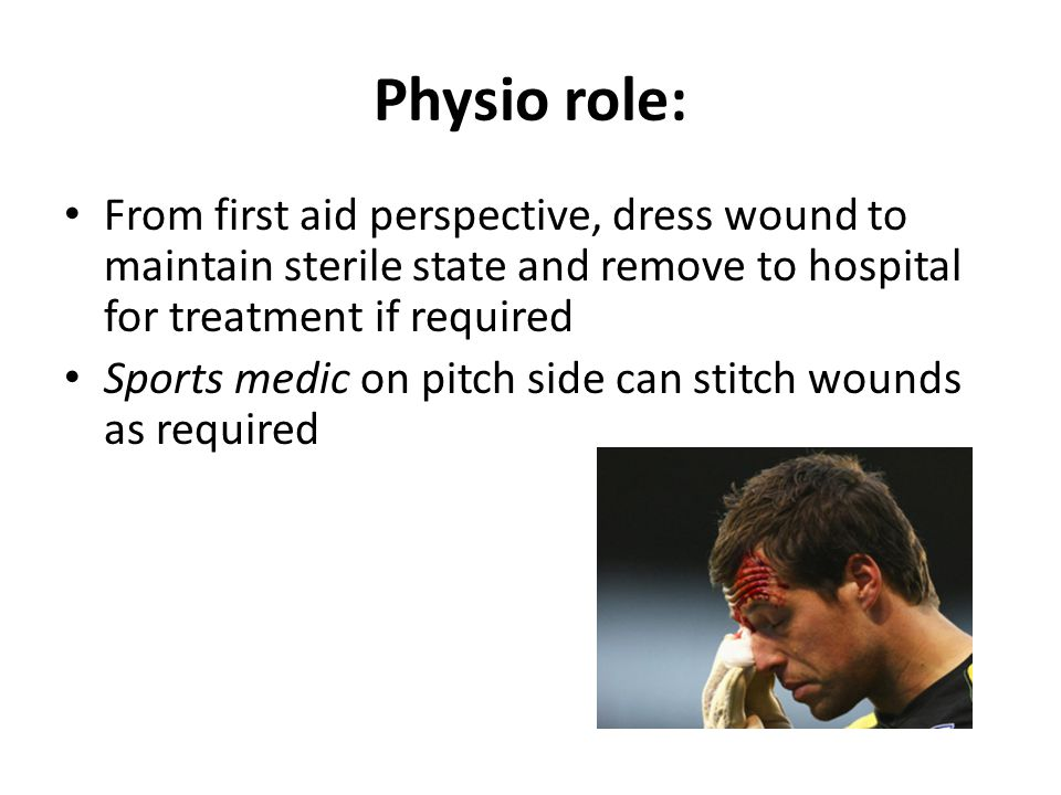 Physio role: From first aid perspective, dress wound to maintain sterile state and remove to hospital for treatment if required Sports medic on pitch side can stitch wounds as required