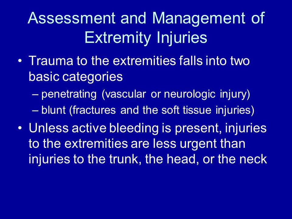 Assessment and Management of Extremity Injuries Trauma to the extremities falls into two basic categories –penetrating (vascular or neurologic injury) –blunt (fractures and the soft tissue injuries) Unless active bleeding is present, injuries to the extremities are less urgent than injuries to the trunk, the head, or the neck