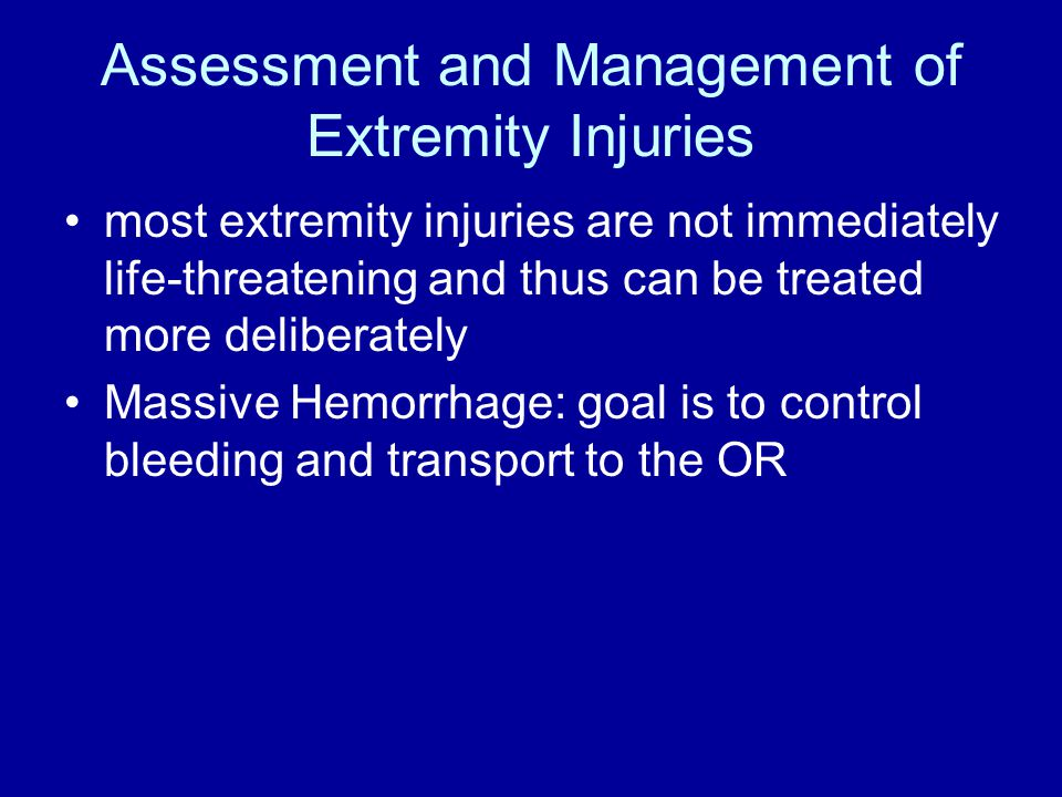 Assessment and Management of Extremity Injuries most extremity injuries are not immediately life-threatening and thus can be treated more deliberately Massive Hemorrhage: goal is to control bleeding and transport to the OR