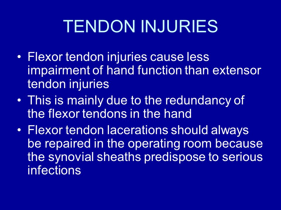 TENDON INJURIES Flexor tendon injuries cause less impairment of hand function than extensor tendon injuries This is mainly due to the redundancy of the flexor tendons in the hand Flexor tendon lacerations should always be repaired in the operating room because the synovial sheaths predispose to serious infections