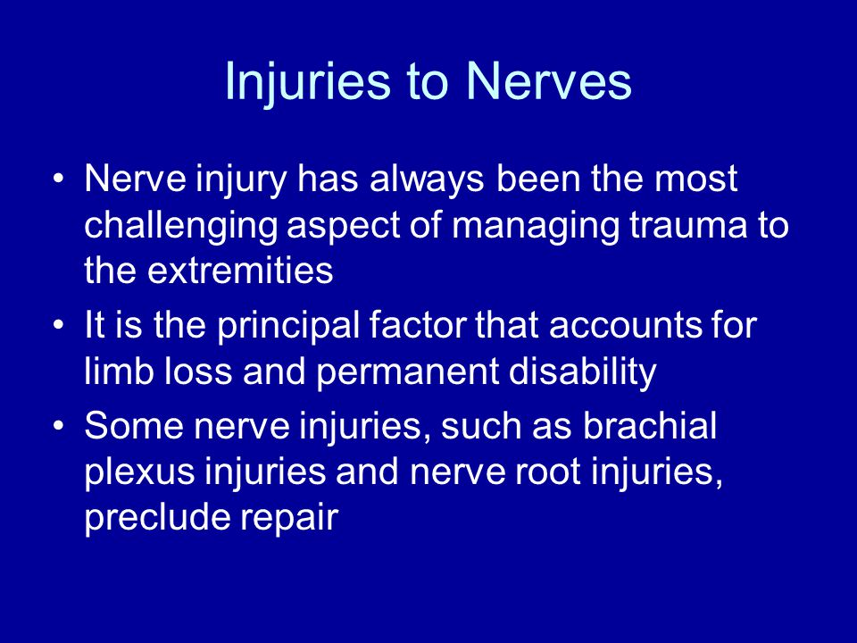 Injuries to Nerves Nerve injury has always been the most challenging aspect of managing trauma to the extremities It is the principal factor that accounts for limb loss and permanent disability Some nerve injuries, such as brachial plexus injuries and nerve root injuries, preclude repair