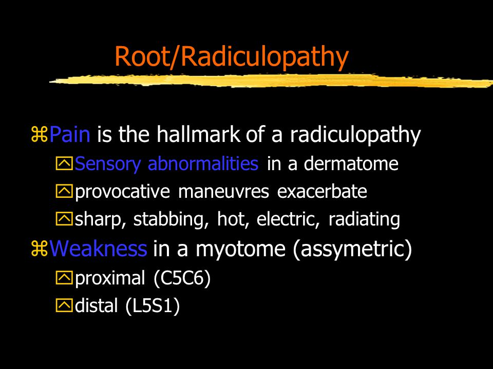 Root/Radiculopathy zPain is the hallmark of a radiculopathy ySensory abnormalities in a dermatome yprovocative maneuvres exacerbate ysharp, stabbing, hot, electric, radiating zWeakness in a myotome (assymetric) yproximal (C5C6) ydistal (L5S1)