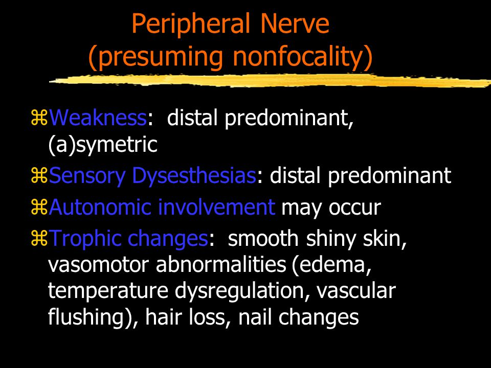 Peripheral Nerve (presuming nonfocality) zWeakness: distal predominant, (a)symetric zSensory Dysesthesias: distal predominant zAutonomic involvement may occur zTrophic changes: smooth shiny skin, vasomotor abnormalities (edema, temperature dysregulation, vascular flushing), hair loss, nail changes