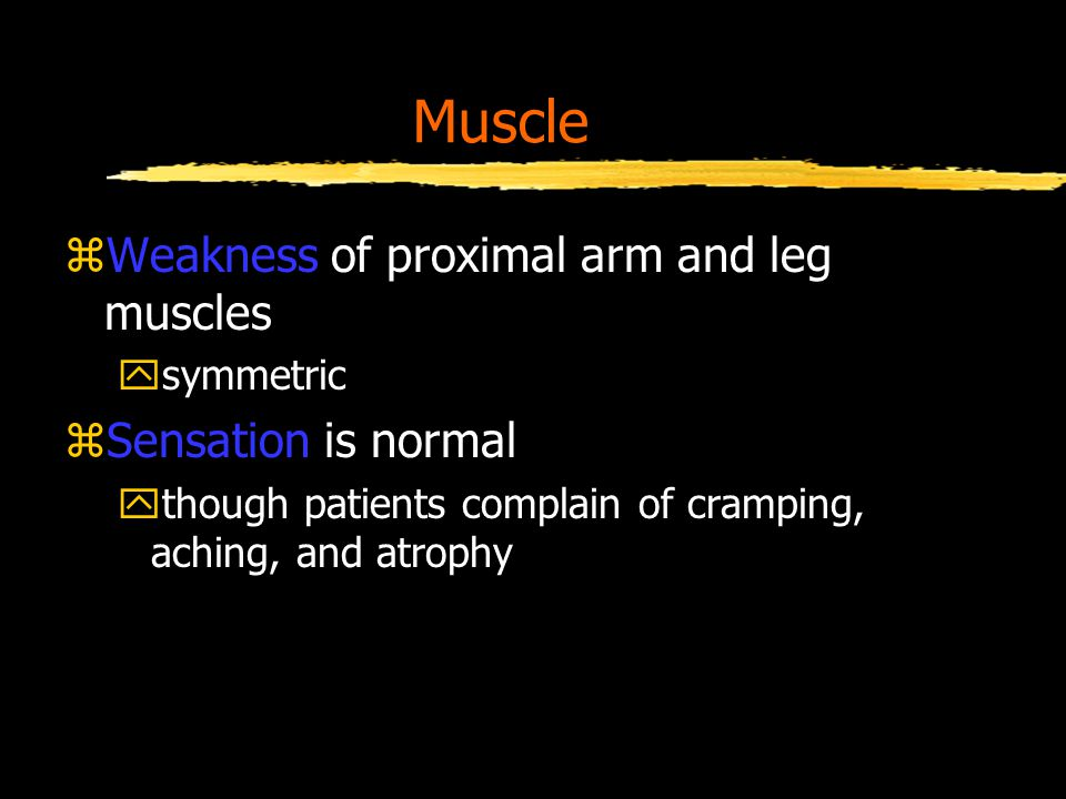 Muscle zWeakness of proximal arm and leg muscles ysymmetric zSensation is normal ythough patients complain of cramping, aching, and atrophy