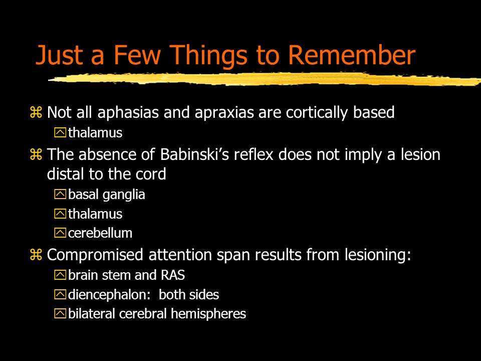 Just a Few Things to Remember zNot all aphasias and apraxias are cortically based ythalamus zThe absence of Babinski's reflex does not imply a lesion distal to the cord ybasal ganglia ythalamus ycerebellum zCompromised attention span results from lesioning: ybrain stem and RAS ydiencephalon: both sides ybilateral cerebral hemispheres