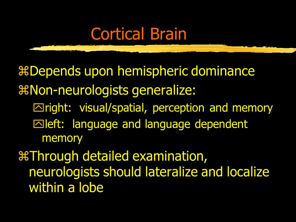 Cortical Brain zDepends upon hemispheric dominance zNon-neurologists generalize: yright: visual/spatial, perception and memory yleft: language and language dependent memory zThrough detailed examination, neurologists should lateralize and localize within a lobe