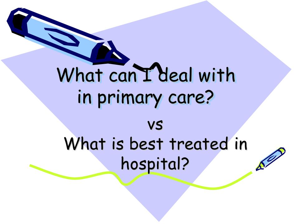 What can I deal with in primary care? vs What is best treated in hospital?