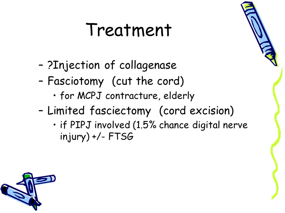 Treatment –?Injection of collagenase –Fasciotomy (cut the cord) for MCPJ contracture, elderly –Limited fasciectomy (cord excision) if PIPJ involved (1.5% chance digital nerve injury) +/- FTSG