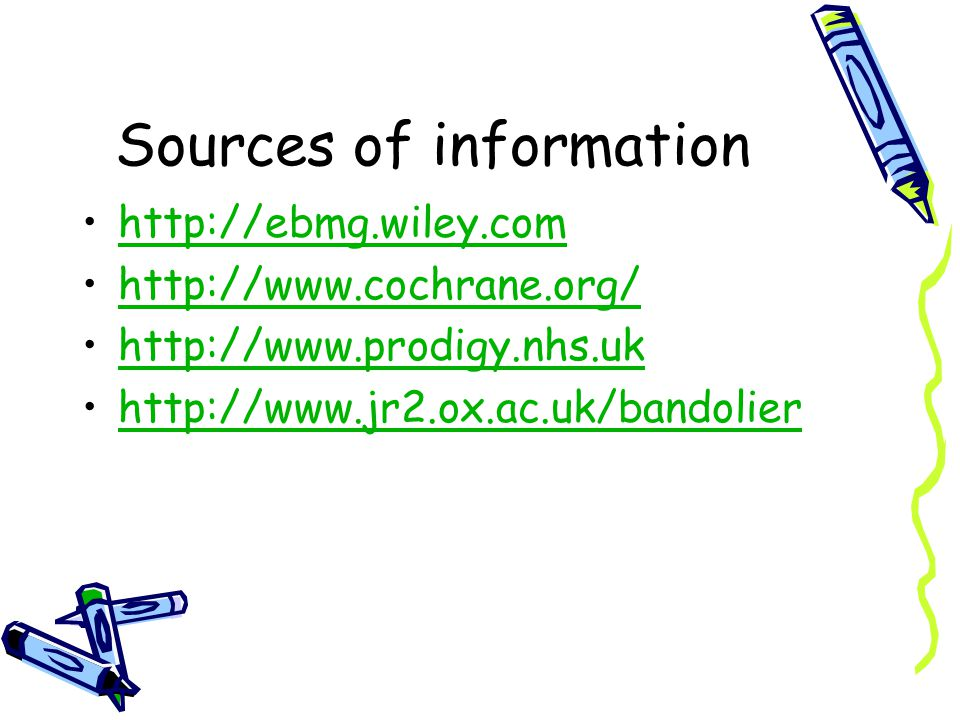 Sources of information http://ebmg.wiley.com http://www.cochrane.org/ http://www.prodigy.nhs.uk http://www.jr2.ox.ac.uk/bandolier