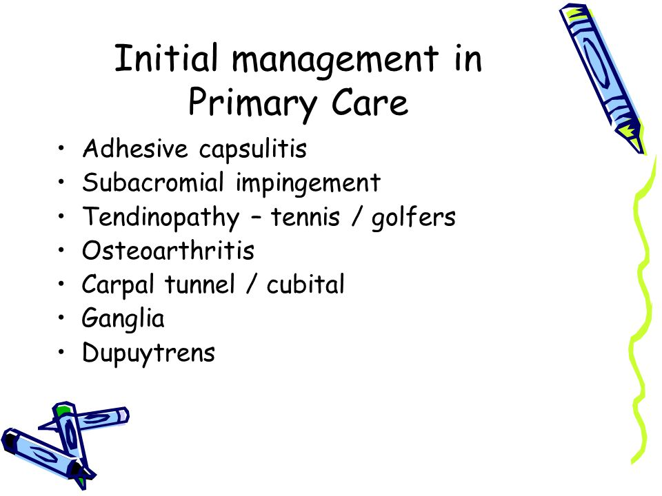 Initial management in Primary Care Adhesive capsulitis Subacromial impingement Tendinopathy – tennis / golfers Osteoarthritis Carpal tunnel / cubital Ganglia Dupuytrens