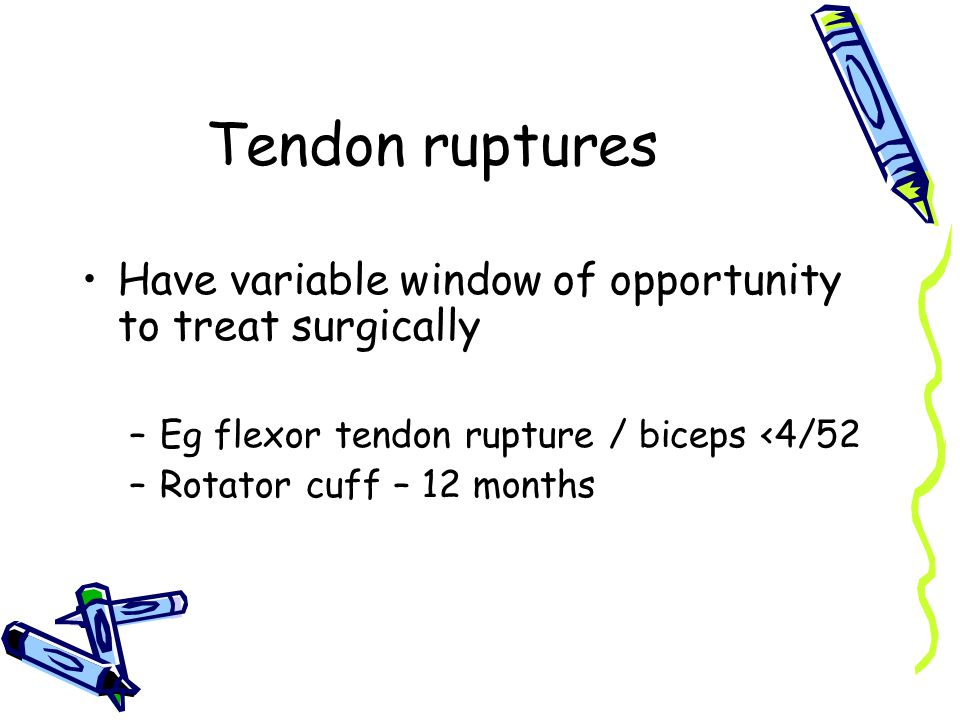 Tendon ruptures Have variable window of opportunity to treat surgically –Eg flexor tendon rupture / biceps <4/52 –Rotator cuff – 12 months