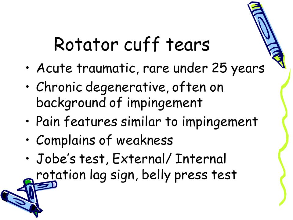Rotator cuff tears Acute traumatic, rare under 25 years Chronic degenerative, often on background of impingement Pain features similar to impingement Complains of weakness Jobe's test, External/ Internal rotation lag sign, belly press test