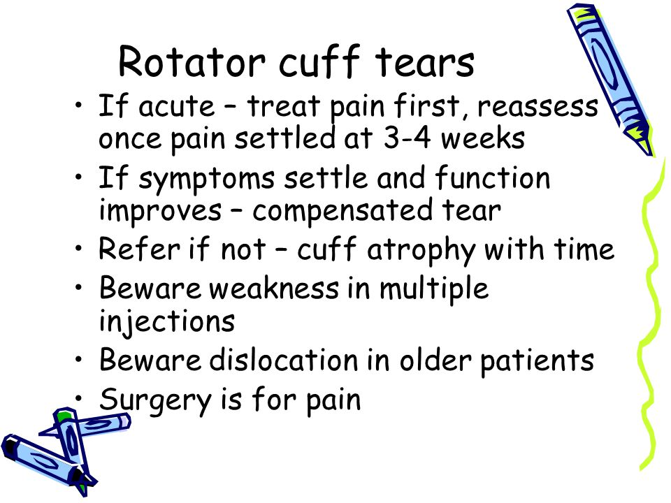 Rotator cuff tears If acute – treat pain first, reassess once pain settled at 3-4 weeks If symptoms settle and function improves – compensated tear Refer if not – cuff atrophy with time Beware weakness in multiple injections Beware dislocation in older patients Surgery is for pain