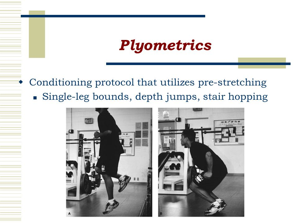 Plyometrics  Conditioning protocol that utilizes pre-stretching Single-leg bounds, depth jumps, stair hopping