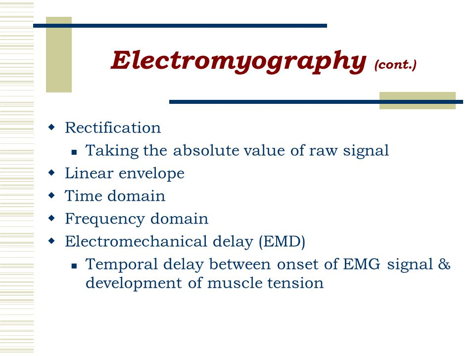 Electromyography (cont.)  Rectification Taking the absolute value of raw signal  Linear envelope  Time domain  Frequency domain  Electromechanical delay (EMD) Temporal delay between onset of EMG signal & development of muscle tension
