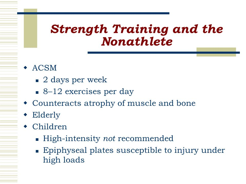 Strength Training and the Nonathlete  ACSM 2 days per week 8–12 exercises per day  Counteracts atrophy of muscle and bone  Elderly  Children High-intensity not recommended Epiphyseal plates susceptible to injury under high loads