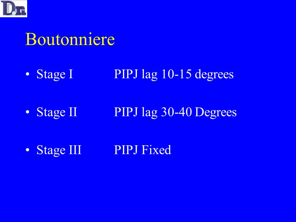 Boutonniere Stage IPIPJ lag 10-15 degrees Stage IIPIPJ lag 30-40 Degrees Stage IIIPIPJ Fixed