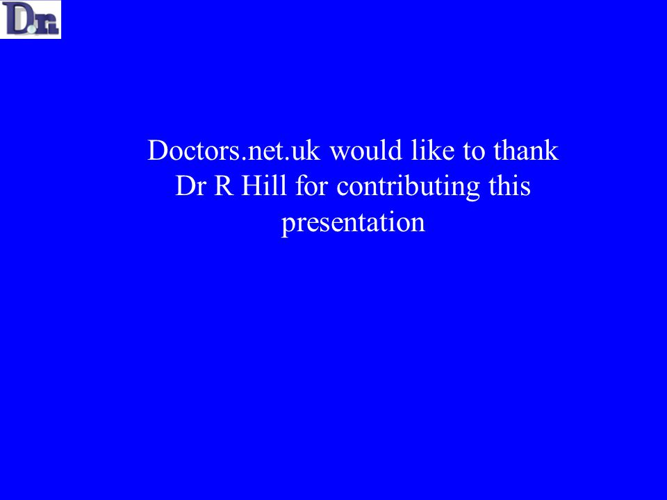 Doctors.net.uk would like to thank Dr R Hill for contributing this presentation