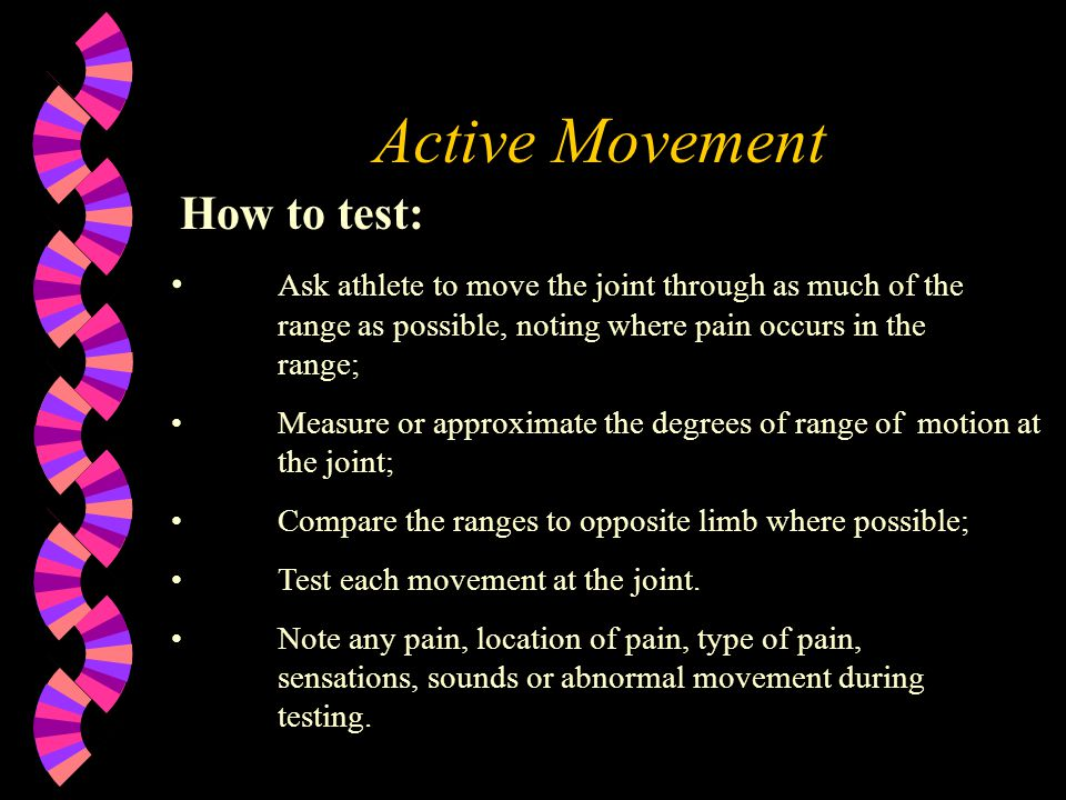 Active Movement How to test: Ask athlete to move the joint through as much of the range as possible, noting where pain occurs in the range; Measure or approximate the degrees of range of motion at the joint; Compare the ranges to opposite limb where possible; Test each movement at the joint.