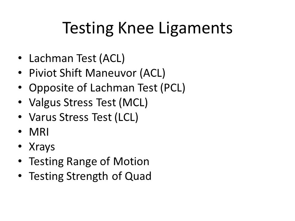 Testing Knee Ligaments Lachman Test (ACL) Piviot Shift Maneuvor (ACL) Opposite of Lachman Test (PCL) Valgus Stress Test (MCL) Varus Stress Test (LCL)