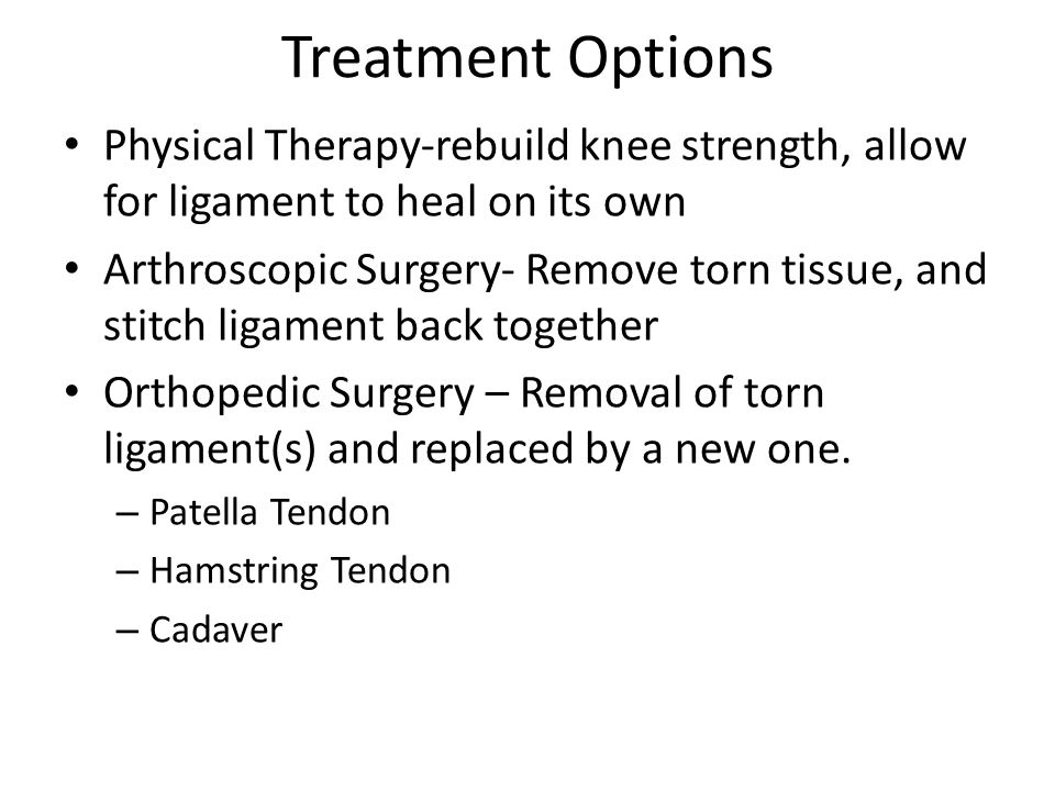 Treatment Options Physical Therapy-rebuild knee strength, allow for ligament to heal on its own Arthroscopic Surgery- Remove torn tissue, and stitch l