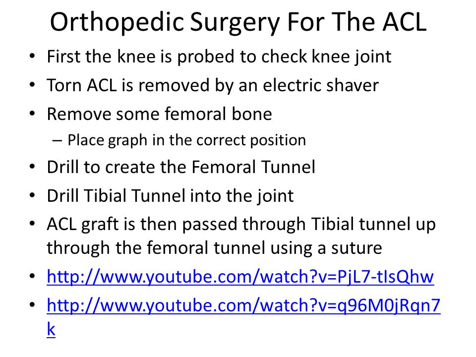 Orthopedic Surgery For The ACL First the knee is probed to check knee joint Torn ACL is removed by an electric shaver Remove some femoral bone – Place