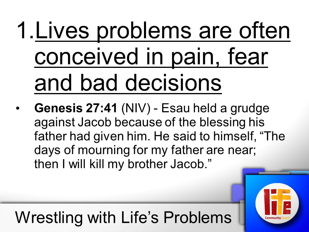 1.Lives problems are often conceived in pain, fear and bad decisions Genesis 27:41 (NIV) - Esau held a grudge against Jacob because of the blessing hi
