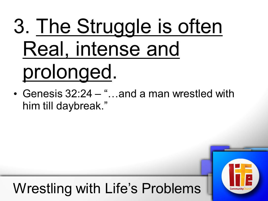 "3. The Struggle is often Real, intense and prolonged. Genesis 32:24 – ""…and a man wrestled with him till daybreak."" Wrestling with Life's Problems"