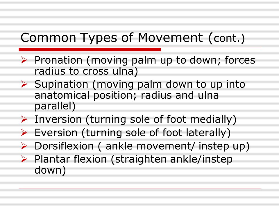 Common Types of Movement ( cont.)  Pronation (moving palm up to down; forces radius to cross ulna)  Supination (moving palm down to up into anatomic