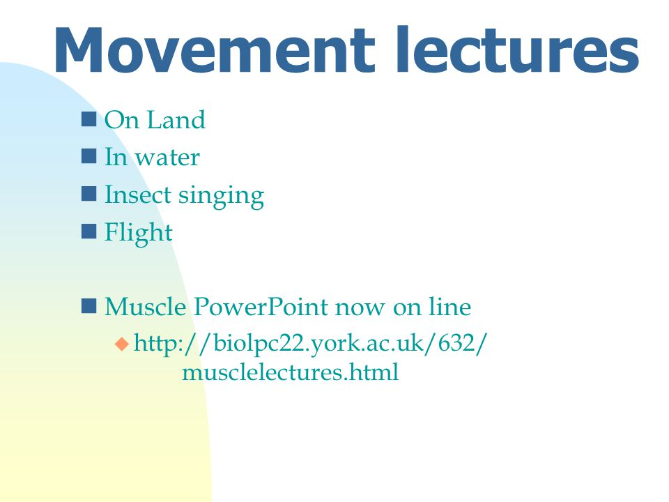 Movement lectures nOn Land nIn water nInsect singing nFlight nMuscle PowerPoint now on line u http://biolpc22.york.ac.uk/632/ musclelectures.html