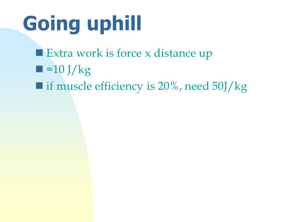 Going uphill nExtra work is force x distance up n=10 J/kg nif muscle efficiency is 20%, need 50J/kg