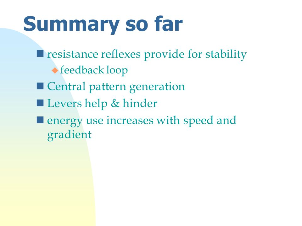 Summary so far nresistance reflexes provide for stability u feedback loop nCentral pattern generation nLevers help & hinder nenergy use increases with speed and gradient