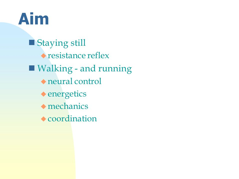 Aim nStaying still u resistance reflex nWalking - and running u neural control u energetics u mechanics u coordination