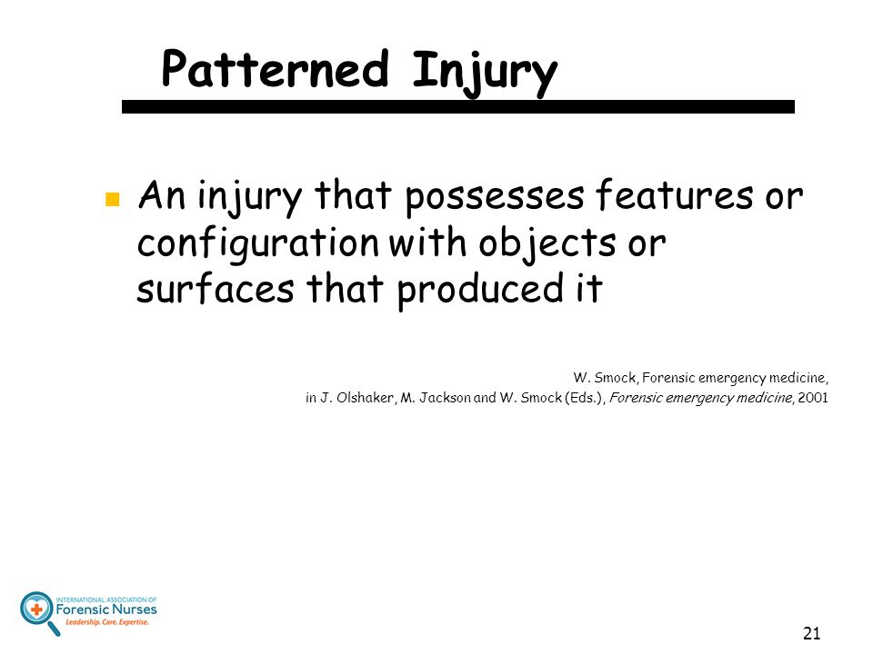 Patterned Injury An injury that possesses features or configuration with objects or surfaces that produced it W. Smock, Forensic emergency medicine, i